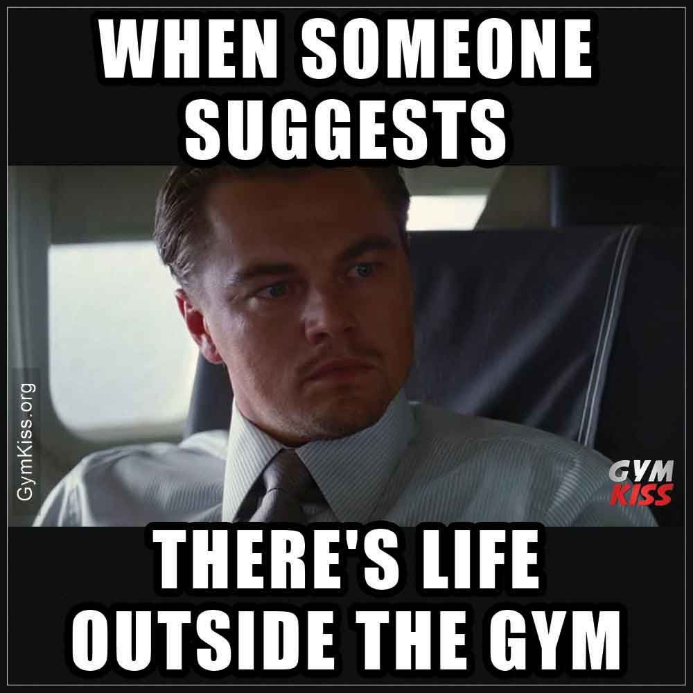 When Someone Suggests There S Life Outside The Gym Gymkiss Gymmeme Gymhumour Gymfunny Gym Memes Funny Gym Quote Gym Memes