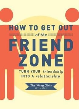 How To Get Out Of The Friend Zone: Turn Your Friendship Into A Relationship PDF