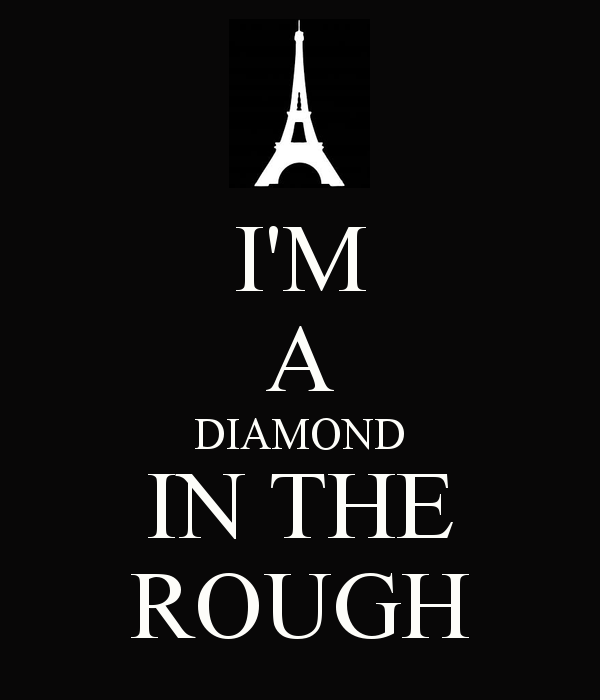 I M A Diamond In The Rough Rough Diamond Diamond Quotes Diamond