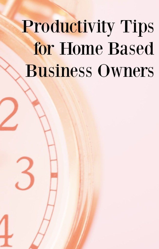 Productivity Tips For Home Based Business Owners Productivity