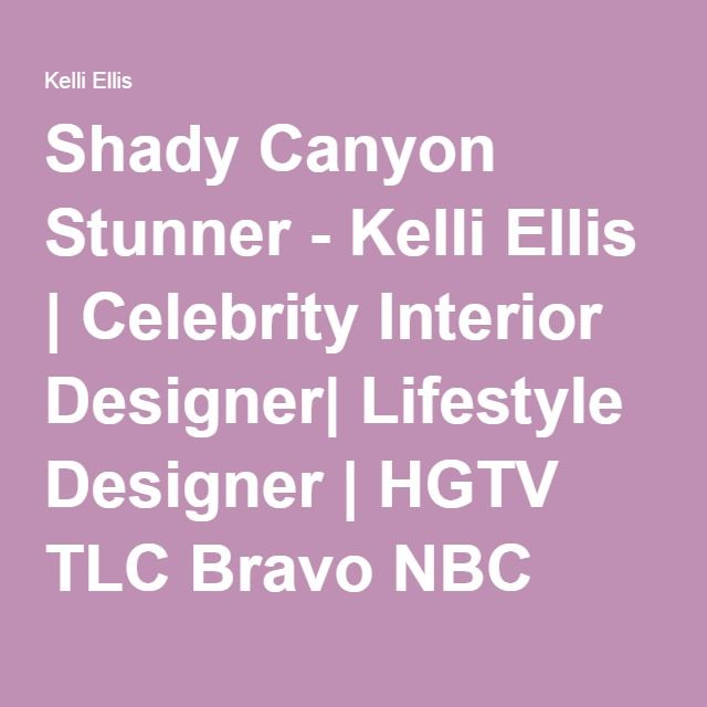 Shady Canyon Stunner - Kelli Ellis | Celebrity Interior Designer| Lifestyle Designer | HGTV TLC Bravo NBC