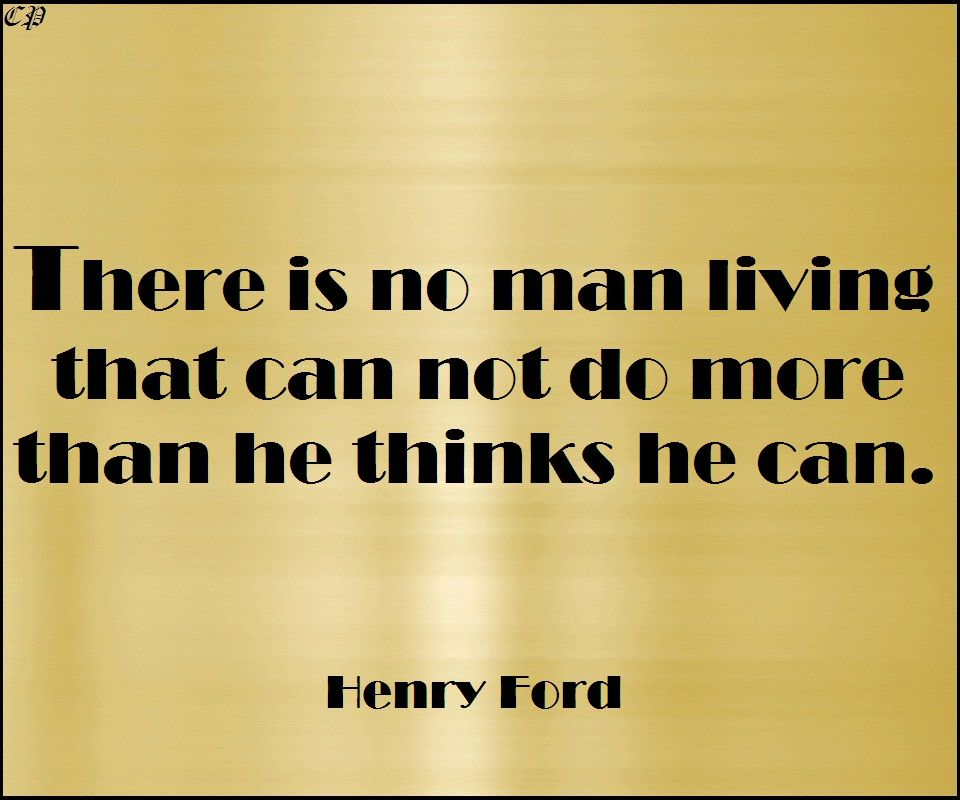 There is no man living that can not do more than he thinks he can. Henry Ford