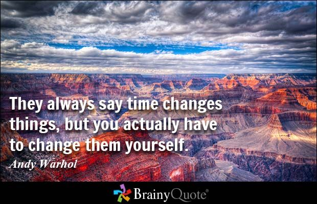 They always say time changes things, but you actually have to change them yourself. - Andy Warhol - BrainyQuote