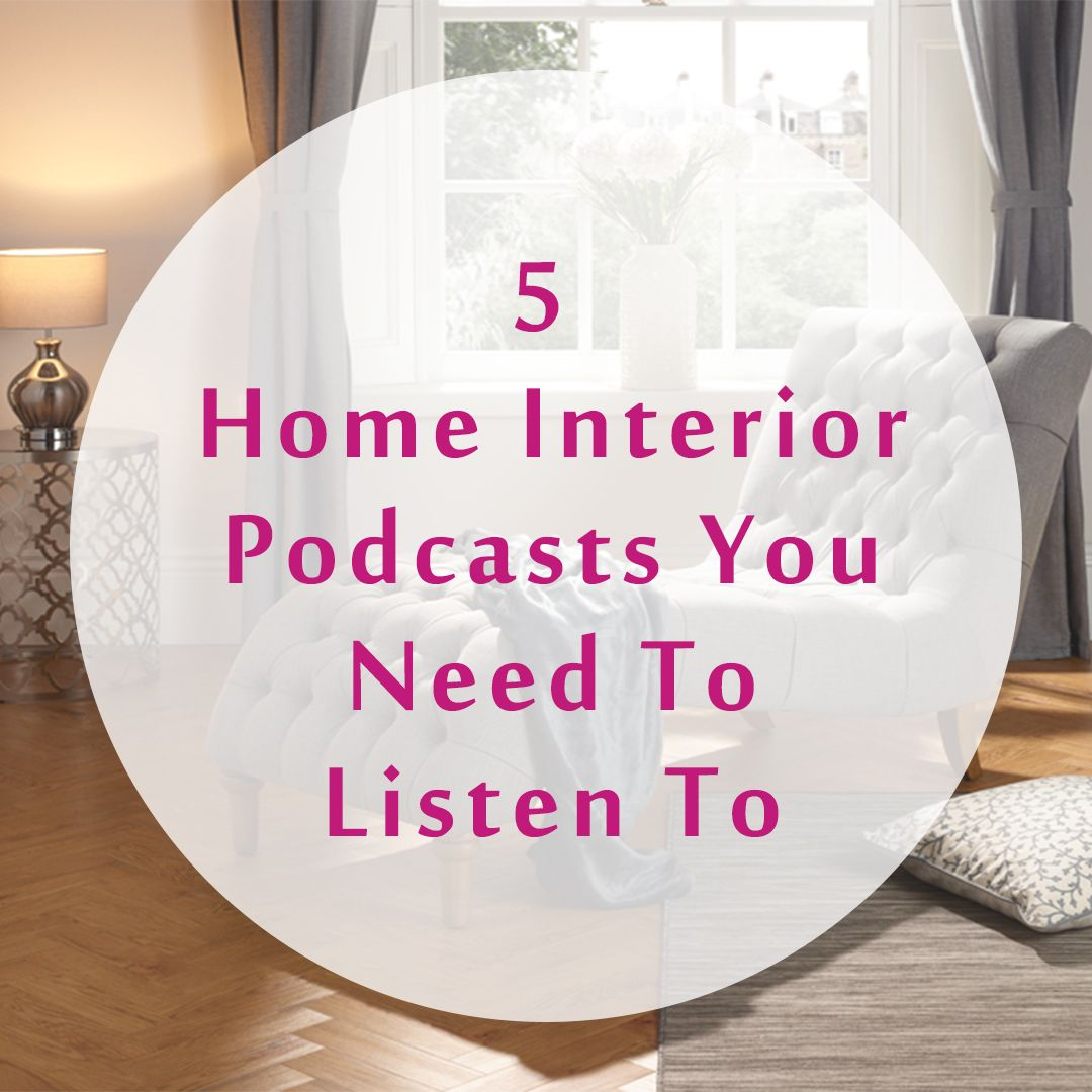5 Home Interior Podcasts You Need To Listen To Furnish Your Home