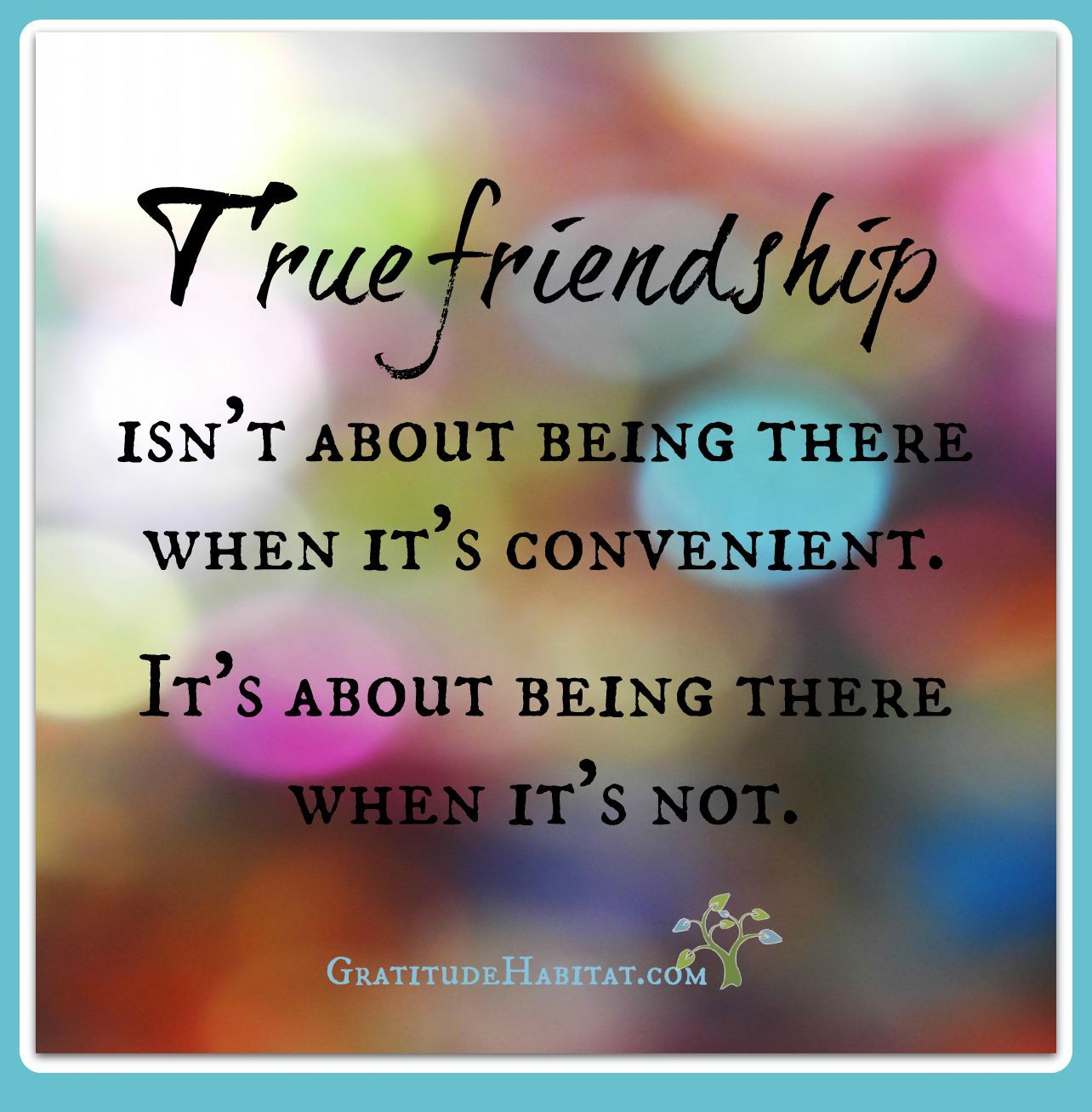 Quote About True Friendship True Friendship Is About Being There When It's Not Convenient