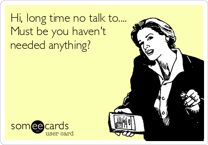 Hi Long Time No Talk To Must Be You Haven T Needed Anything Funny Quotes Words Ecards Funny