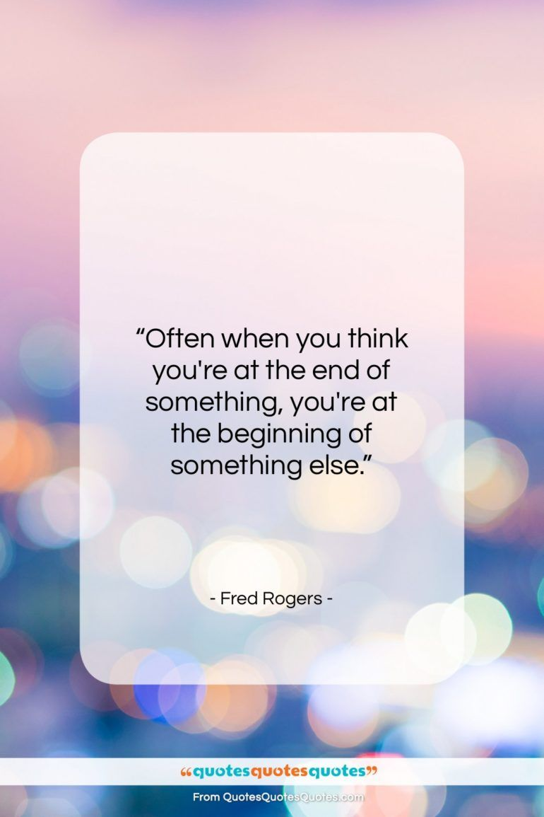Fred Rogers Quote Often When You Think You Re At The Mr Rogers Quote Inspirational Quotes Quotes