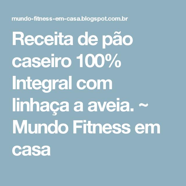 Receita de pão caseiro 100% Integral com linhaça a aveia. ~ Mundo Fitness em casa