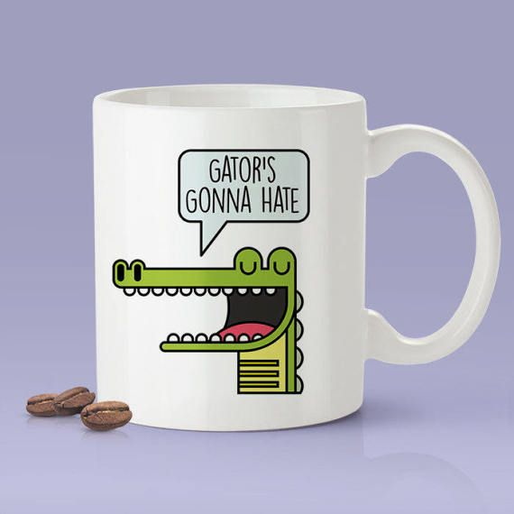 Gator's Gonna Hate  Funny  Coffee Mug Great Gift For a
