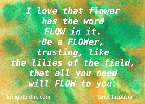 Be like the lilies of the field and trust.  Janet Jacobsen EnlightenInk.com