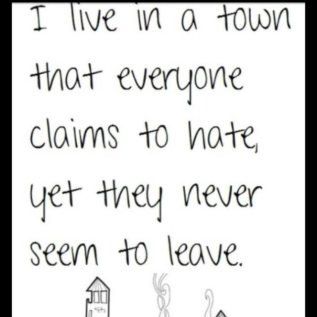 I love my town! Even if everyone says they can't wait to get out of here.