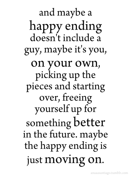 And Maybe A Happy Ending Doesnt Include Guy Its You On Your Won Picking Up The Pieces Starting Over Freeing Yourself For Something