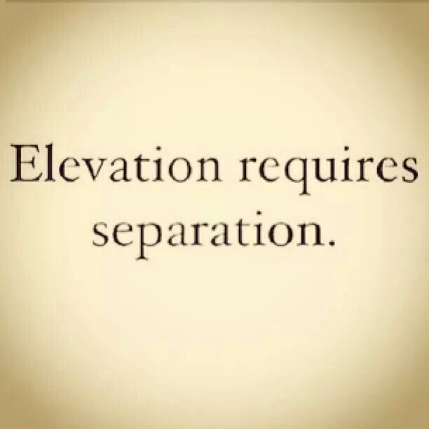 Elevation Requires Separation Wise Words Separation Quotes Positive Vibes Only