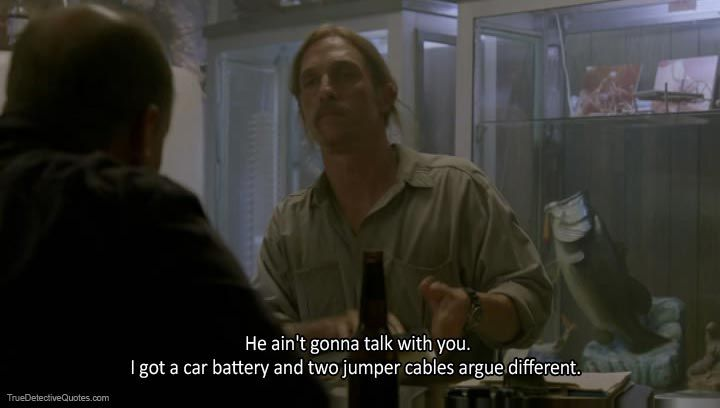 Marty Hart: He ain't gonna talk with you  Rust Cohle: I got