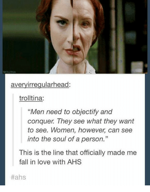 Photo of Avery Irregularhead Trolltina Men Need to Objectify and Conquer They See What They Want to See Women However Can See Into the Soul of a Person This Is the Line That Officially Made Me Fall in Love With AHS Hahs | Fall Meme on ME.ME
