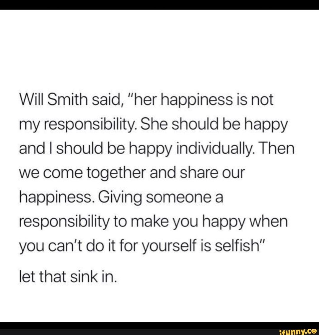Will Smith Said Her Happiness Is Not My Responsibility She Should Be Happy And I Should Be Happy Individually Then We Come Together And Share Our Happiness In 2020 Will Smith