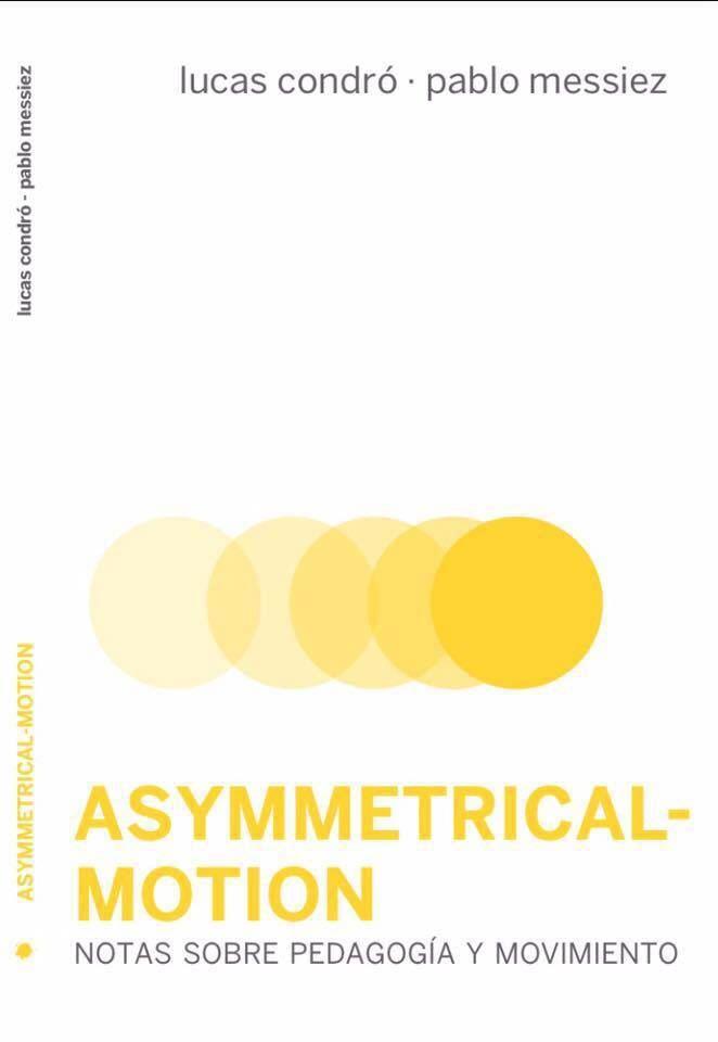 Asymmetrical-Motion [Lucas Condró y Pablo Messiez] Una investigación que pretende rescatar un cuerpo sabio, liberarlo de todo lo que no le es propio, descolonizarlohttp://web.librerantes.com/producto/asymmetrical-motion-lucas-condro-y-pablo-messiez/
