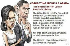The Obamas are not totally stupid and uninformed, they just like to keep stabbing the knife of racism in a little deeper each time they speak! Yes, slaves helped build the White House, but so did many hired laborers. Shameful that the Obamas are such blatant race-baiters! They don't even practice any subtlety.