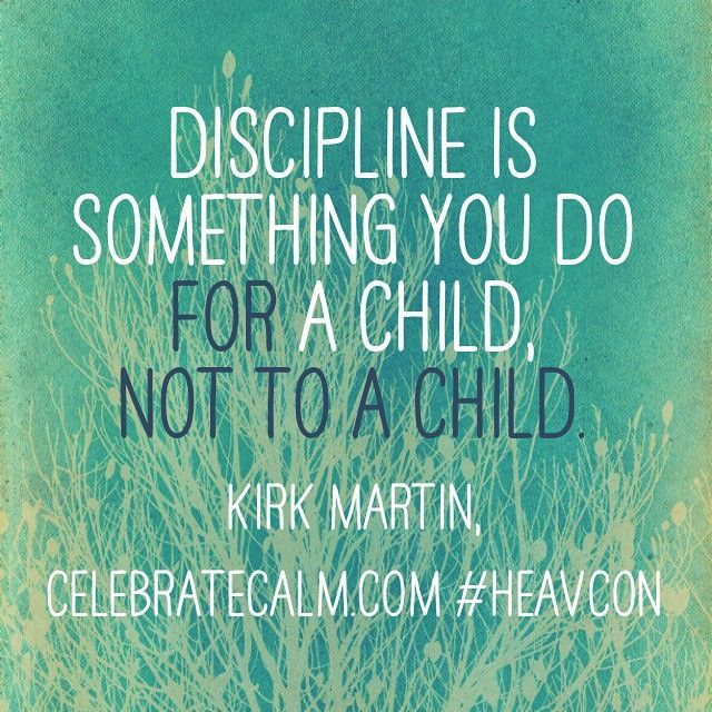Discipline is something you to FOR a child, not TO a child.   Kirk Martin from CelebrateCalm.com.
