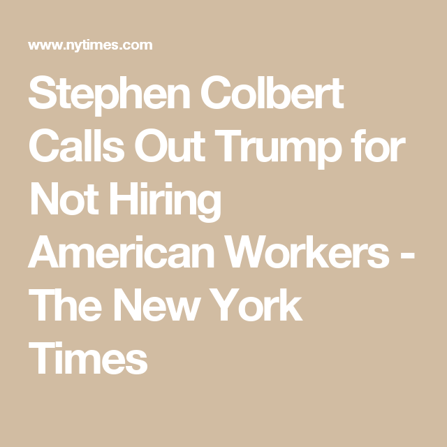 Stephen Colbert Calls Out Trump for Not Hiring American Workers - The New York Times