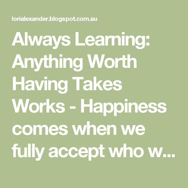 Always Learning: Anything Worth Having Takes Works - Happiness comes when we fully accept who we are in Christ and begin to live out our responsibilities as His children whose desire is to please Him in everything we do and say.