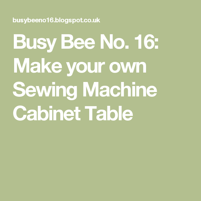 Busy Bee No. 16: Make Your Own Sewing Machine Cabinet Table