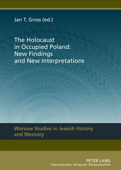 The Holocaust in occupied Poland: new findings and new interpretations / Jan T. Gross (ed.)