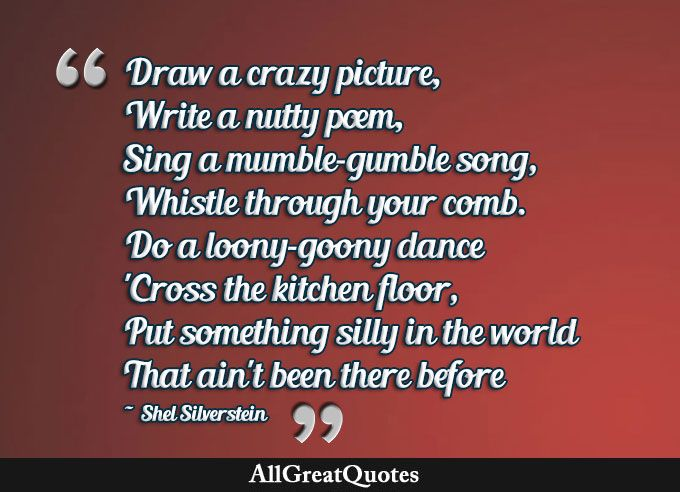 Draw a crazy picture, Write a nutty poem, Sing a mumble-gumble song, Whistle through your comb. Do a loony-goony dance 'Cross the kitchen floor, Put something silly in the world That ain't been there before. Shel Silverstein  http://bit.ly/1SuzIPK