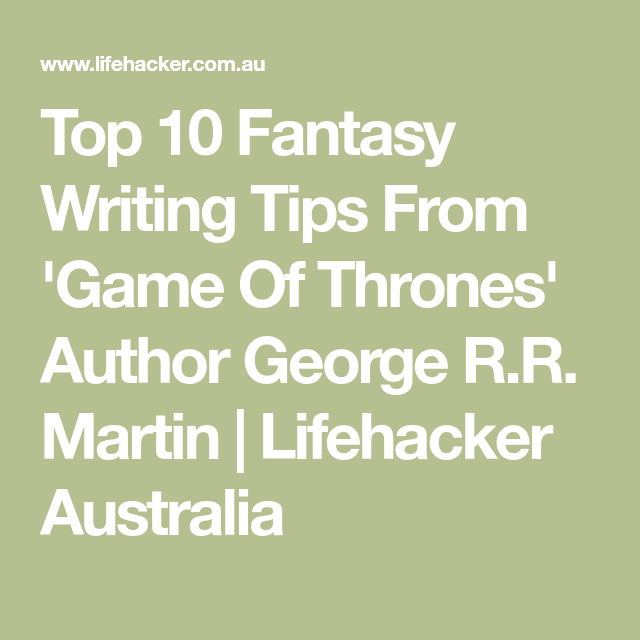 Top 10 Fantasy Writing Tips From 'Game Of Thrones' Author