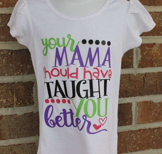 Your Mama Should Have Taught You Better Boutique Girls Shirt Girls Boutique Shirts For Girls White Cotton T Shirts