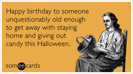 happy birthday to someone unquestionably old enough to get away with staying home and giving out - Happy Halloween Birthday