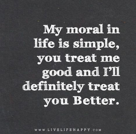 My Moral In Life Is Simple You Treat Me Good And Ill Definitely