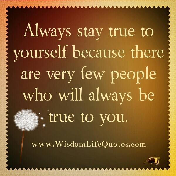 Always Stay True To Yourself Because There Are Very Few People Who Will Always Be True To You Be True To Yourself Sweet Quotes Self Awareness Quotes