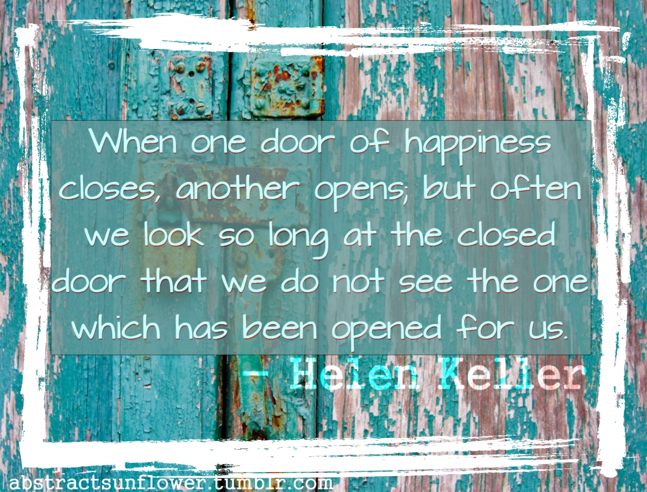 """when one door of happiness closes essay Helen keller biography helen keller (1880-1968) was an american author, political activist and campaigner for deaf and blind charities  """"when one door of happiness closes, another opens but often we look so long at the closed door that we do not see the one which has been opened for us""""."""