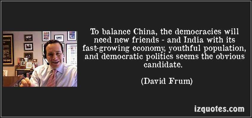 To balance China, the democracies will need new friends - and India with its fast-growing economy, youthful population, and democratic politics seems the obvious candidate. (David Frum) #quotes #quote #quotations #DavidFrum