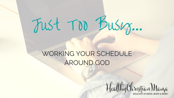 Just Too Busy: Working Your Schedule Around God   www.healthychristianmama.com
