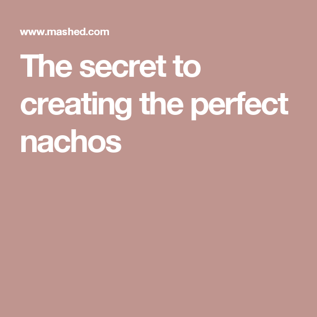 The secret to creating the perfect nachos