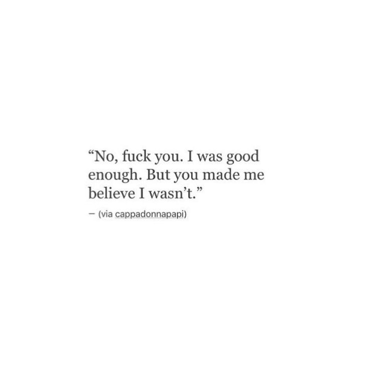 Sad And Depressing Quotes :No, fuck you. I was good enough, but you made me believe I wasn't.