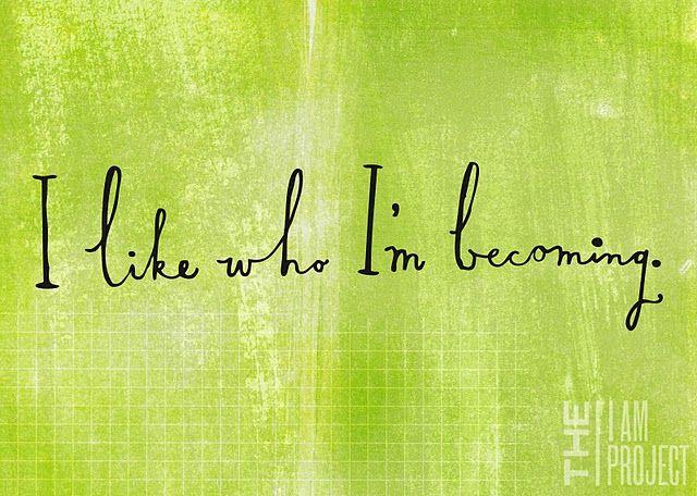 I like who I'm becoming.