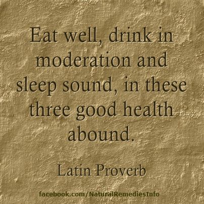 Eat well, drink in moderation and sleep sound, in these three good health abound. - Latin Proverb #quotes