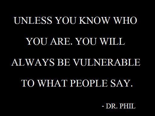 Al menos que sepas quién eres, siempre serás vulnerable a lo que digan los demás