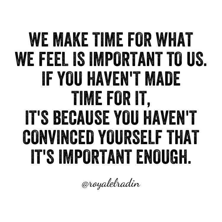 WE MAKE TIME FOR WHAT  WE FEEL IS IMPORTANT TO US. IF YOU HAVEN'T MADE  TIME FOR IT, IT'S BECAUSE YOU HAVEN'T  CONVINCED YOURSELF THAT  IT'S IMPORTANT ENOUGH.