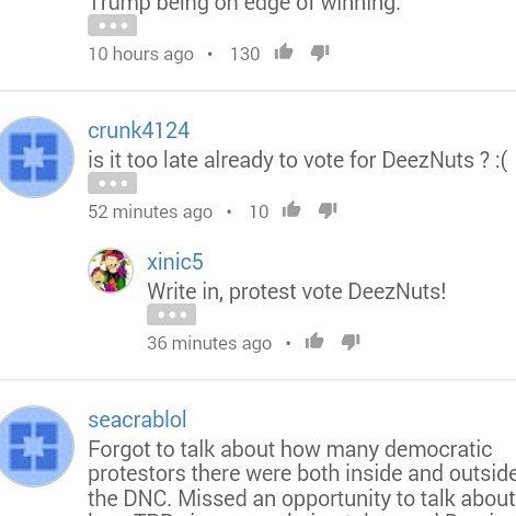 Reading some YouTube comments about this election. They said DeezNuts. Bwahaaha  I'm an adult now. Looool DeezNuts I can't.  #DontProtestVote #ItWouldBeFunny #ButDontDoItTho #DeezNuts #hahaha #hee #WhatDoIKnow? #iMeanWhatAreOurOptionsReally? #ProbsTheOnlyTimeAThirdPartyWouldHaveAChanceIfTheyWereInvitedToDebates #DeezNutsForPresident #iDontKnowWhatTheFutureHoldsAndImScared #FreakingDNCriggingStuff #iHateYall