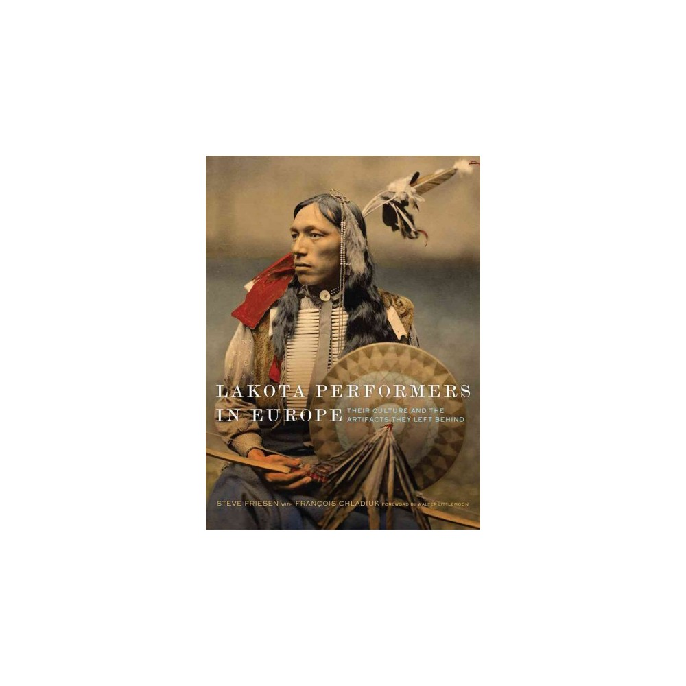 Lakota Performers in Europe : Their Culture and the Artifacts They Left Behind (Hardcover) (Steve