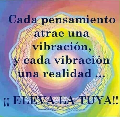 Cada pensamiento atrae una vibración, y cada vibración una realidad...¡¡ELEVA LA TUYA!!