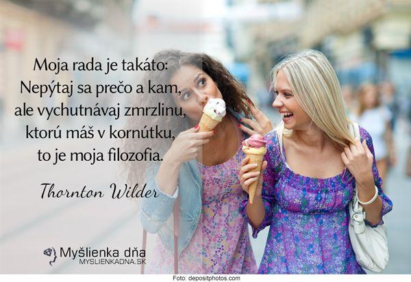 Moja rada je takáto: Nepýtaj sa prečo a kam, ale vychutnávaj zmrzlinu, ktorú máš…