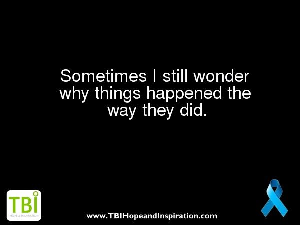Traumatic Brain Injury Quotes: I Hate Wondering Why...but It Keeps Me Up At Night And
