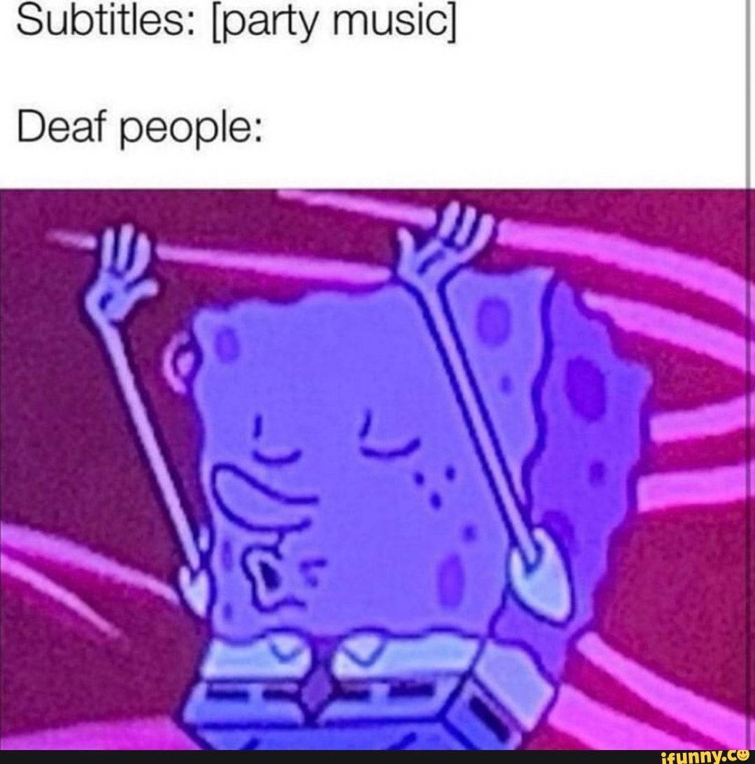 Subtitles Party Music Deaf People Ifunny Deaf People Funny Relatable Memes Stupid Funny Memes