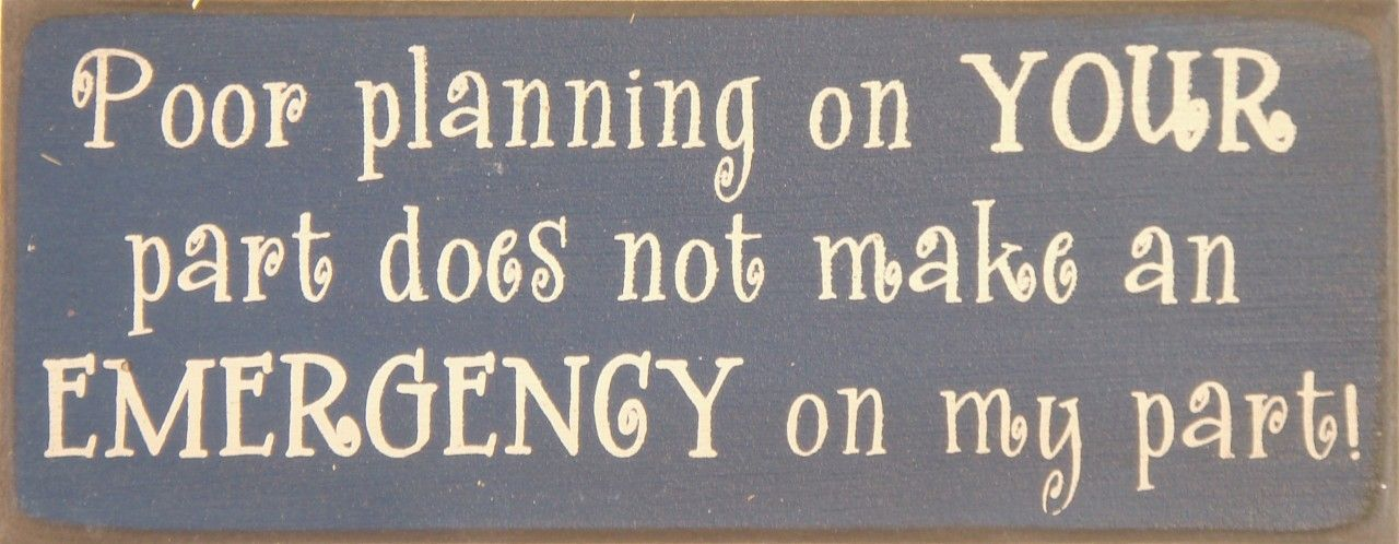 Poor Planning On YOUR Part Does Not Make An EMERGENCY On