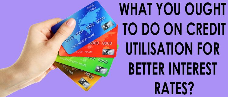 What You Ought To Do On Credit Utilisation For Better Interest Rates Best Interest Rates Personal Loans How To Apply